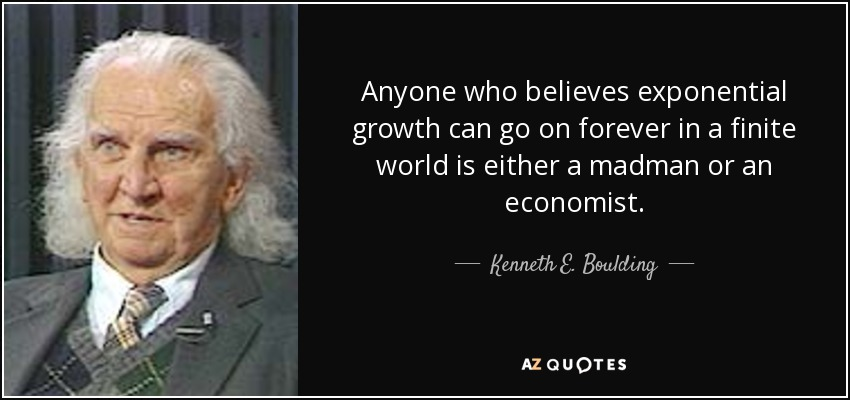 Anyone who believes exponential growth can go on forever in a finite world is either a madman or an economist. - Kenneth E. Boulding