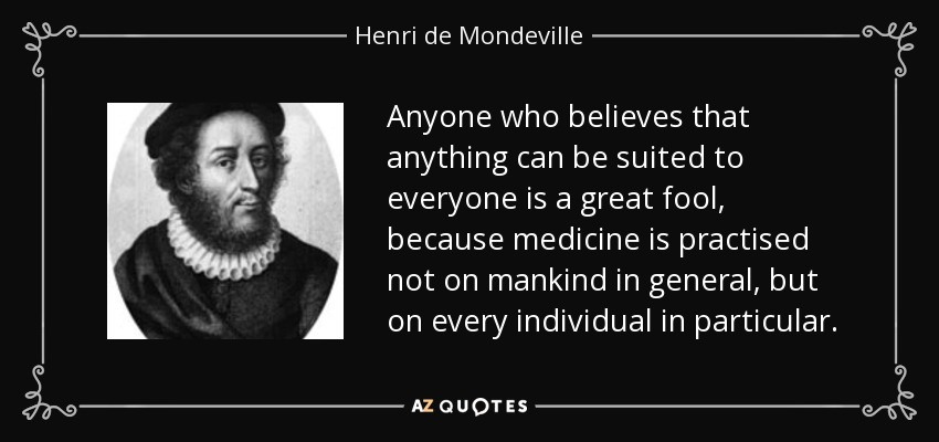 Anyone who believes that anything can be suited to everyone is a great fool, because medicine is practised not on mankind in general, but on every individual in particular. - Henri de Mondeville