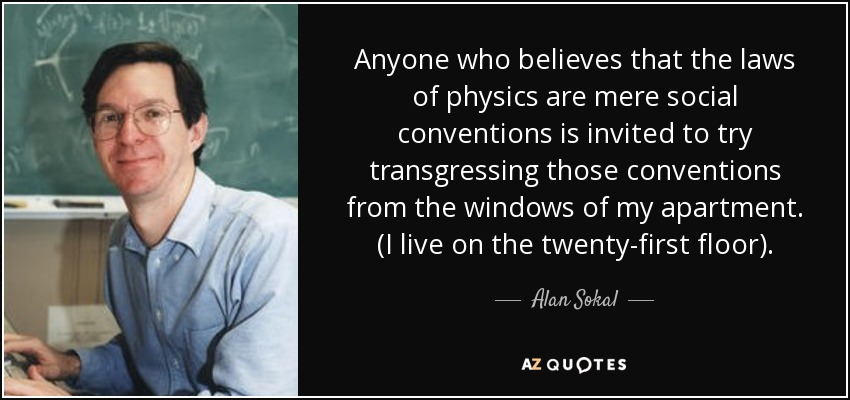 Anyone who believes that the laws of physics are mere social conventions is invited to try transgressing those conventions from the windows of my apartment. (I live on the twenty-first floor). - Alan Sokal