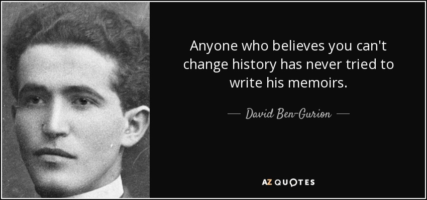 Anyone who believes you can't change history has never tried to write his memoirs. - David Ben-Gurion