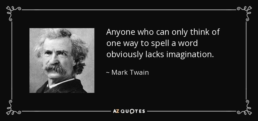 Anyone who can only think of one way to spell a word obviously lacks imagination. - Mark Twain