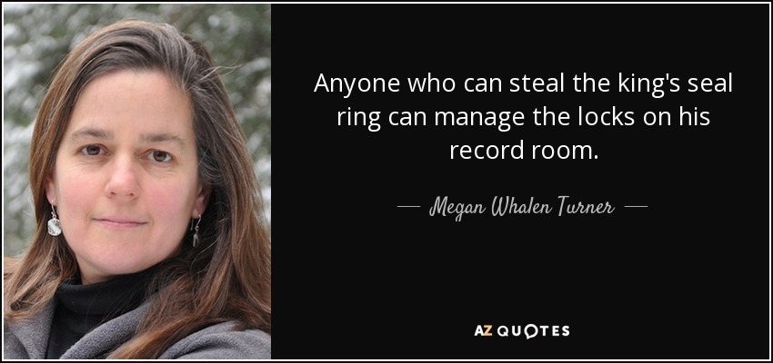 Anyone who can steal the king's seal ring can manage the locks on his record room. - Megan Whalen Turner