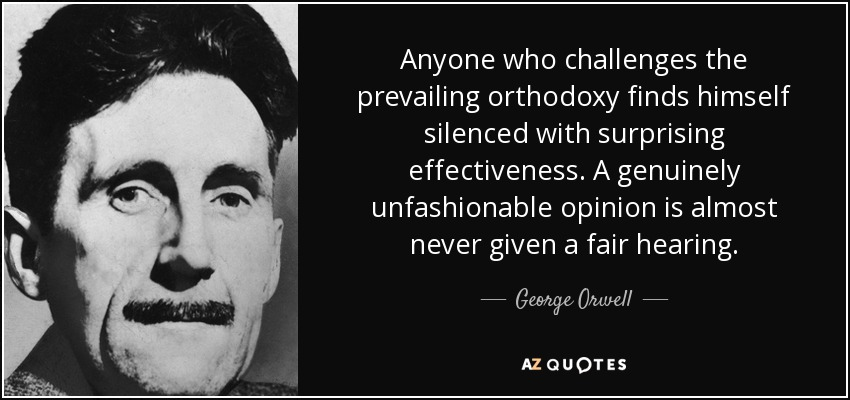 Anyone who challenges the prevailing orthodoxy finds himself silenced with surprising effectiveness. A genuinely unfashionable opinion is almost never given a fair hearing. - George Orwell