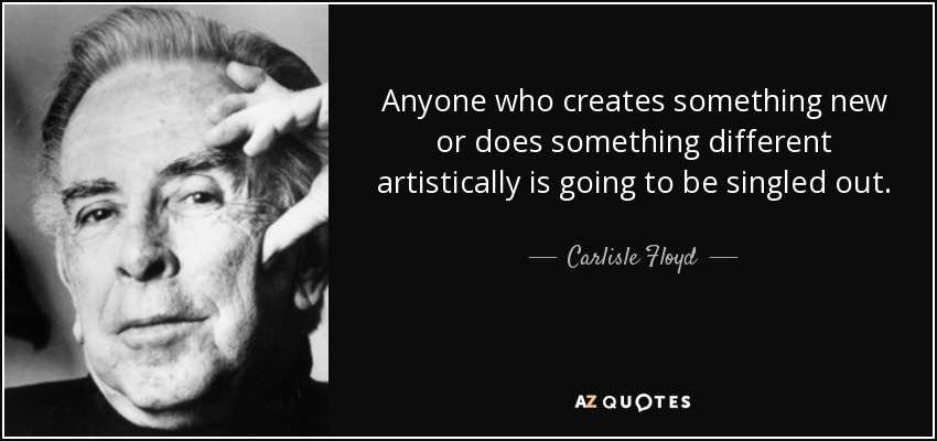 Anyone who creates something new or does something different artistically is going to be singled out. - Carlisle Floyd