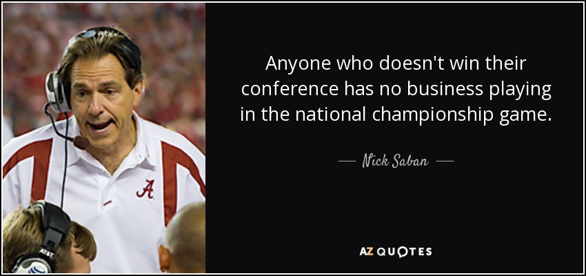 Anyone who doesn't win their conference has no business playing in the national championship game. - Nick Saban