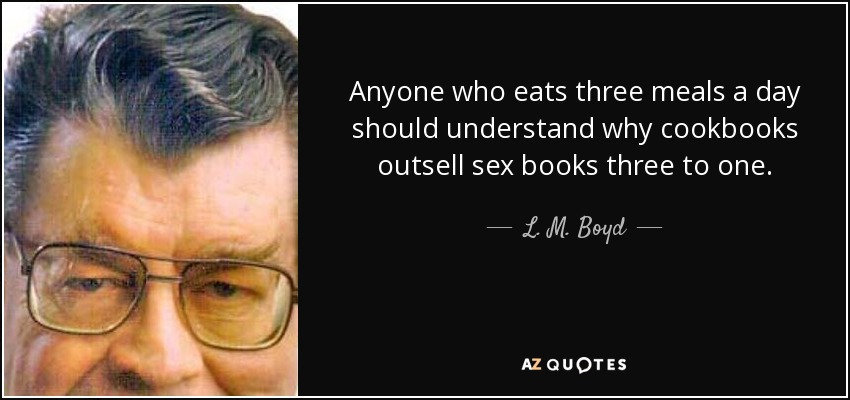 Anyone who eats three meals a day should understand why cookbooks outsell sex books three to one. - L. M. Boyd