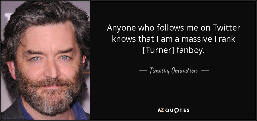 Anyone who follows me on Twitter knows that I am a massive Frank [Turner] fanboy. - Timothy Omundson