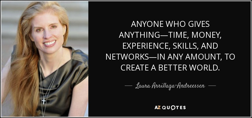 ANYONE WHO GIVES ANYTHING—TIME, MONEY, EXPERIENCE, SKILLS, AND NETWORKS—IN ANY AMOUNT, TO CREATE A BETTER WORLD. - Laura Arrillaga-Andreessen