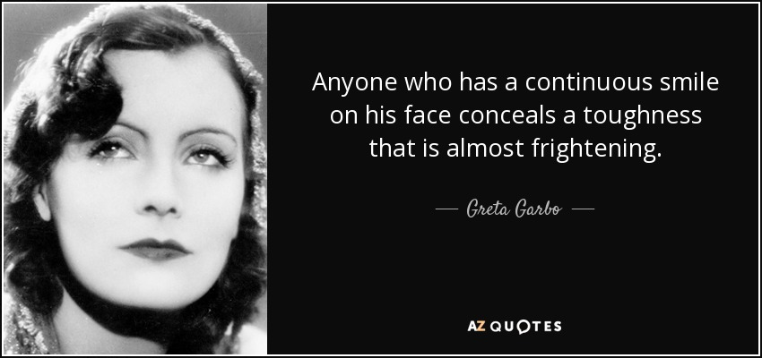 Anyone who has a continuous smile on his face conceals a toughness that is almost frightening. - Greta Garbo