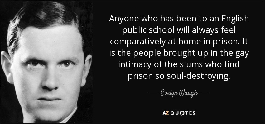 Anyone who has been to an English public school will always feel comparatively at home in prison. It is the people brought up in the gay intimacy of the slums who find prison so soul-destroying. - Evelyn Waugh