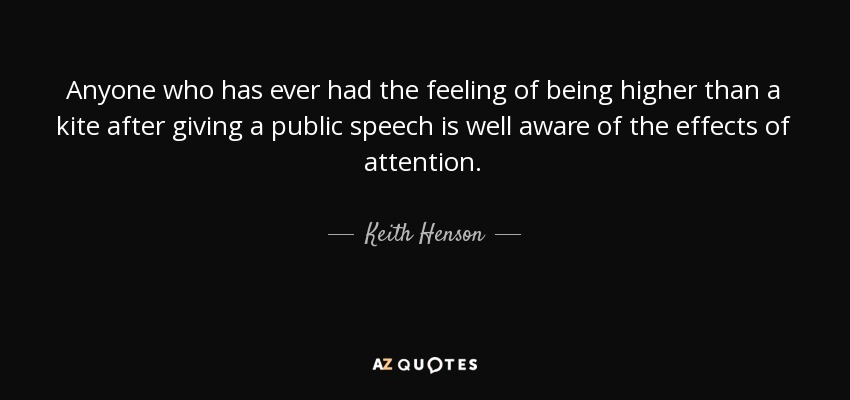 Anyone who has ever had the feeling of being higher than a kite after giving a public speech is well aware of the effects of attention. - Keith Henson