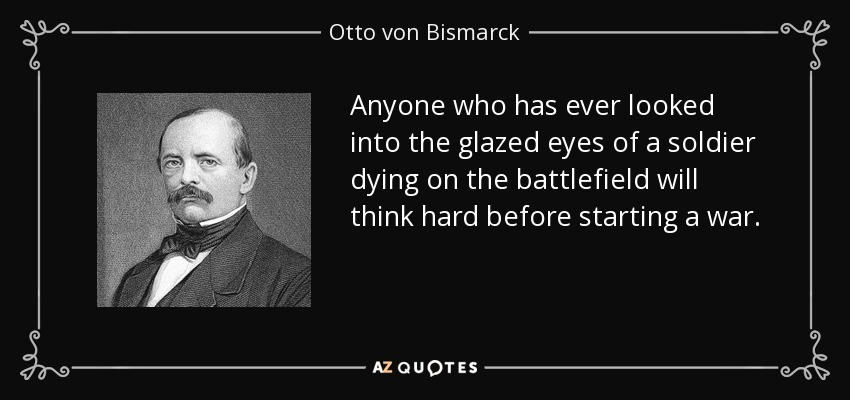 Anyone who has ever looked into the glazed eyes of a soldier dying on the battlefield will think hard before starting a war. - Otto von Bismarck