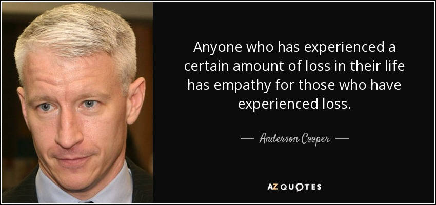 Anyone who has experienced a certain amount of loss in their life has empathy for those who have experienced loss. - Anderson Cooper