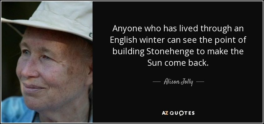 Anyone who has lived through an English winter can see the point of building Stonehenge to make the Sun come back. - Alison Jolly