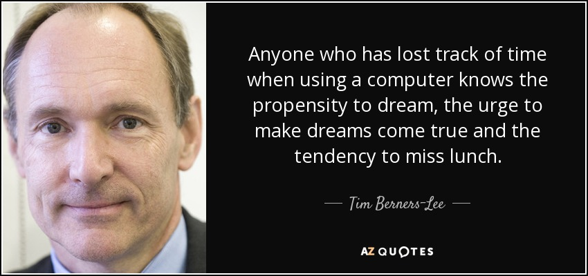 Anyone who has lost track of time when using a computer knows the propensity to dream, the urge to make dreams come true and the tendency to miss lunch. - Tim Berners-Lee