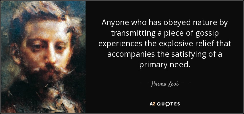 Anyone who has obeyed nature by transmitting a piece of gossip experiences the explosive relief that accompanies the satisfying of a primary need. - Primo Levi
