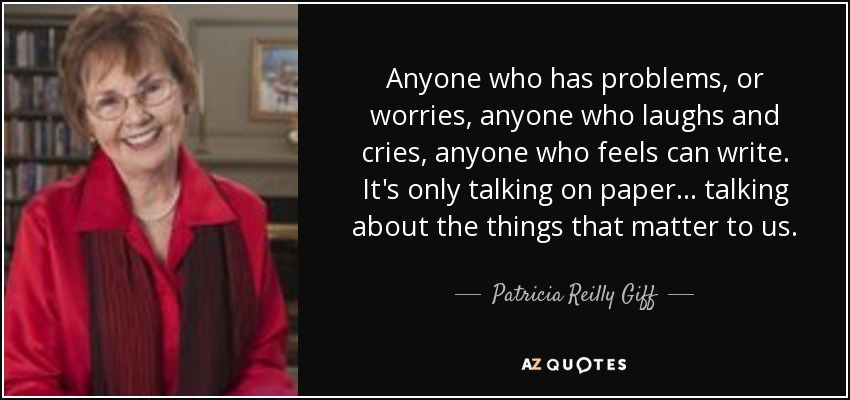 Anyone who has problems, or worries, anyone who laughs and cries, anyone who feels can write. It's only talking on paper... talking about the things that matter to us. - Patricia Reilly Giff