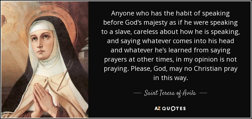 Anyone who has the habit of speaking before God's majesty as if he were speaking to a slave, careless about how he is speaking, and saying whatever comes into his head and whatever he's learned from saying prayers at other times, in my opinion is not praying. Please, God, may no Christian pray in this way. - Teresa of Avila