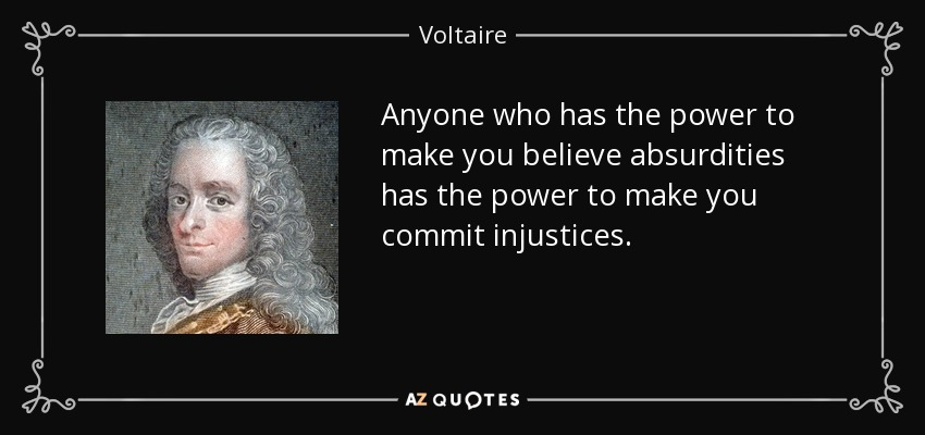 Anyone who has the power to make you believe absurdities has the power to make you commit injustices. - Voltaire