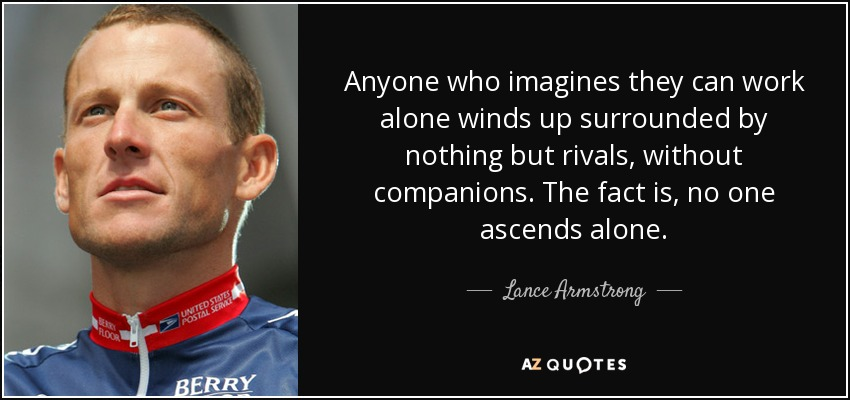 Anyone who imagines they can work alone winds up surrounded by nothing but rivals, without companions. The fact is, no one ascends alone. - Lance Armstrong