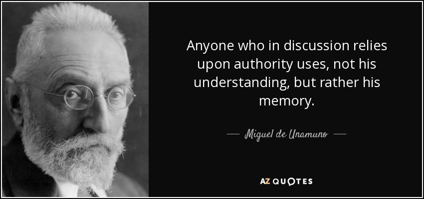 Anyone who in discussion relies upon authority uses, not his understanding, but rather his memory. - Miguel de Unamuno