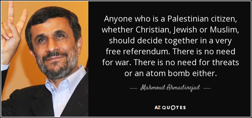 Anyone who is a Palestinian citizen, whether Christian, Jewish or Muslim, should decide together in a very free referendum. There is no need for war. There is no need for threats or an atom bomb either. - Mahmoud Ahmadinejad