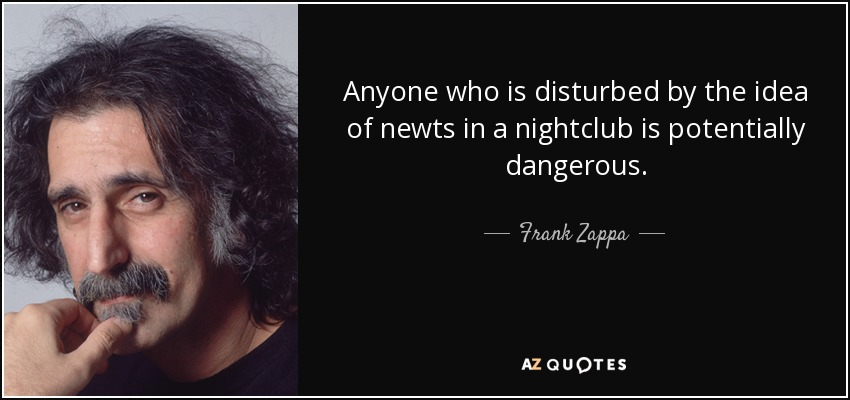 Anyone who is disturbed by the idea of newts in a nightclub is potentially dangerous. - Frank Zappa