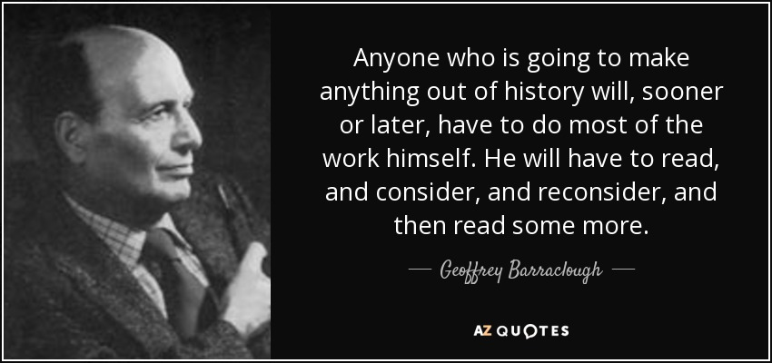 Anyone who is going to make anything out of history will, sooner or later, have to do most of the work himself. He will have to read, and consider, and reconsider, and then read some more. - Geoffrey Barraclough
