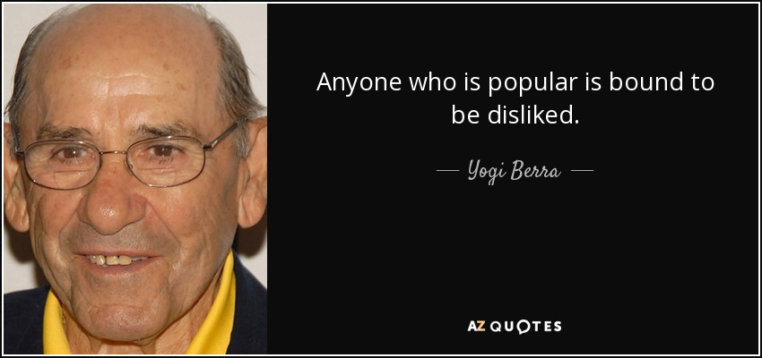 Anyone who is popular is bound to be disliked. - Yogi Berra