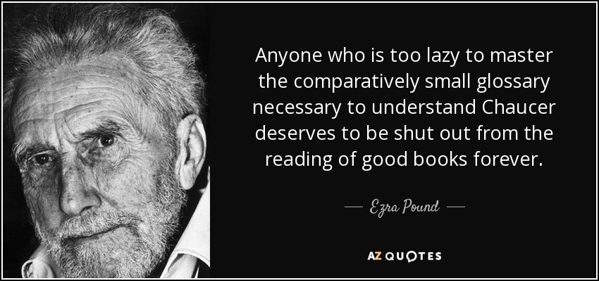 Anyone who is too lazy to master the comparatively small glossary necessary to understand Chaucer deserves to be shut out from the reading of good books forever. - Ezra Pound