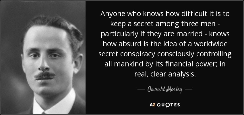 Anyone who knows how difficult it is to keep a secret among three men - particularly if they are married - knows how absurd is the idea of a worldwide secret conspiracy consciously controlling all mankind by its financial power; in real, clear analysis. - Oswald Mosley