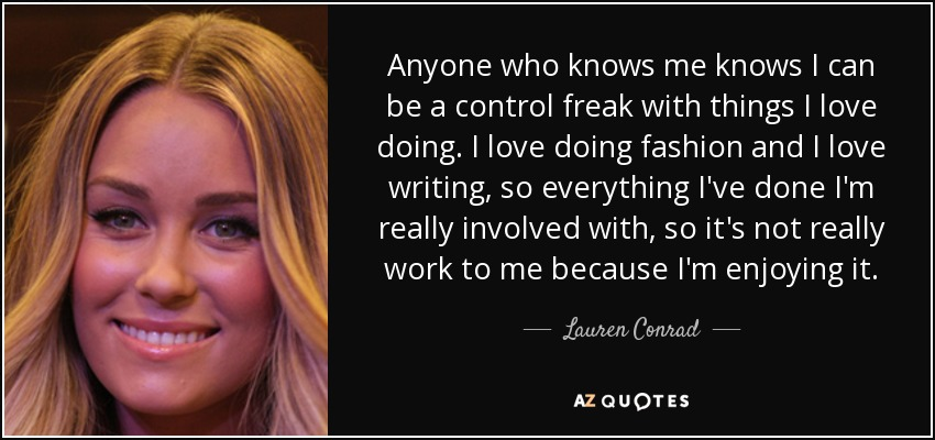 Anyone who knows me knows I can be a control freak with things I love doing. I love doing fashion and I love writing, so everything I've done I'm really involved with, so it's not really work to me because I'm enjoying it. - Lauren Conrad