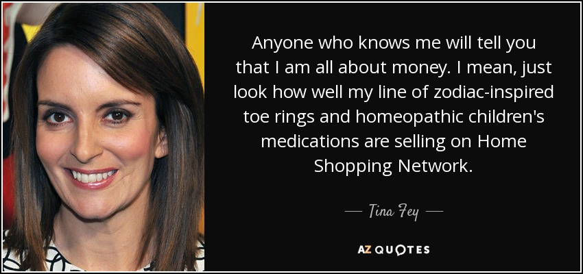Anyone who knows me will tell you that I am all about money. I mean, just look how well my line of zodiac-inspired toe rings and homeopathic children's medications are selling on Home Shopping Network. - Tina Fey