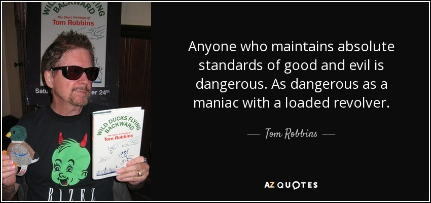 Anyone who maintains absolute standards of good and evil is dangerous. As dangerous as a maniac with a loaded revolver. - Tom Robbins
