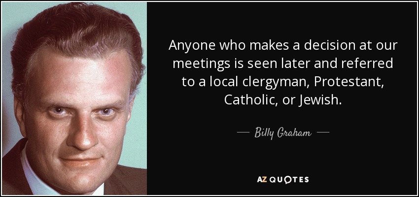 Anyone who makes a decision at our meetings is seen later and referred to a local clergyman, Protestant, Catholic, or Jewish. - Billy Graham