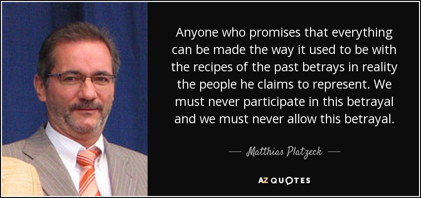 Anyone who promises that everything can be made the way it used to be with the recipes of the past betrays in reality the people he claims to represent. We must never participate in this betrayal and we must never allow this betrayal. - Matthias Platzeck