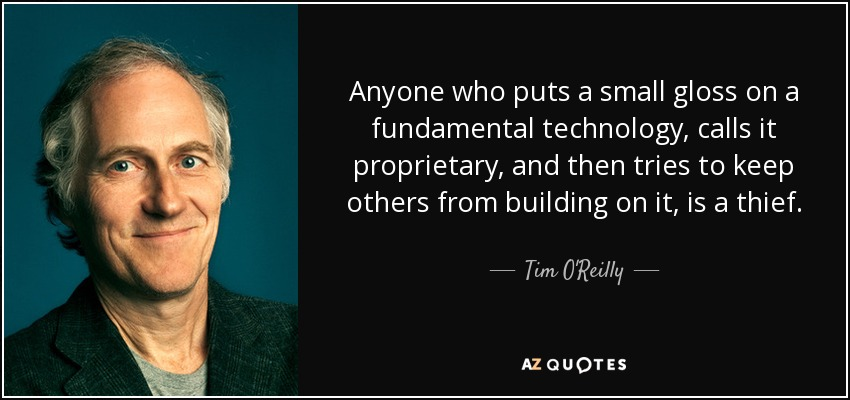 Anyone who puts a small gloss on a fundamental technology, calls it proprietary, and then tries to keep others from building on it, is a thief. - Tim O'Reilly
