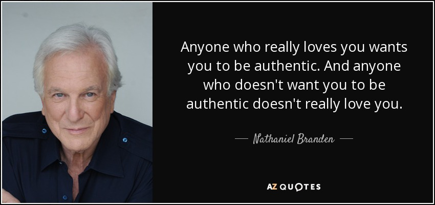 Anyone who really loves you wants you to be authentic. And anyone who doesn't want you to be authentic doesn't really love you. - Nathaniel Branden