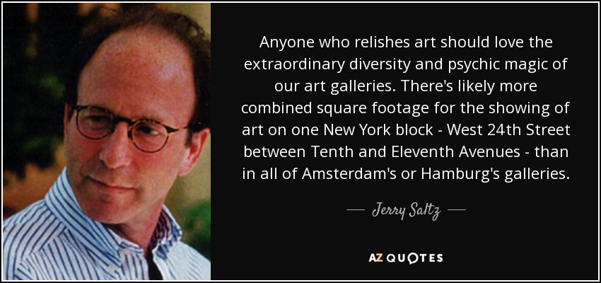 Anyone who relishes art should love the extraordinary diversity and psychic magic of our art galleries. There's likely more combined square footage for the showing of art on one New York block - West 24th Street between Tenth and Eleventh Avenues - than in all of Amsterdam's or Hamburg's galleries. - Jerry Saltz
