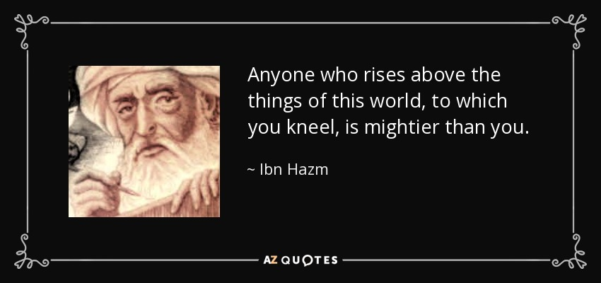 Anyone who rises above the things of this world, to which you kneel, is mightier than you. - Ibn Hazm