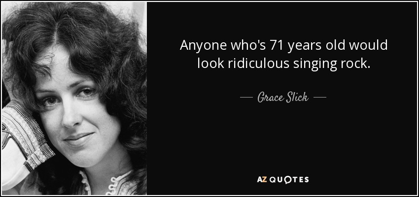 Anyone who's 71 years old would look ridiculous singing rock. - Grace Slick