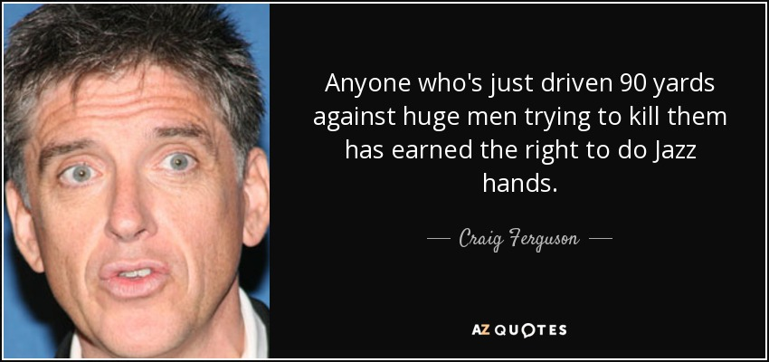 Anyone who's just driven 90 yards against huge men trying to kill them has earned the right to do Jazz hands. - Craig Ferguson