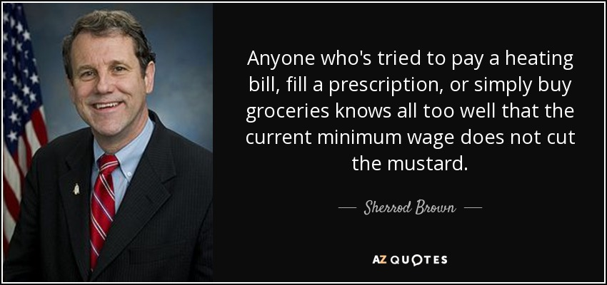 Anyone who's tried to pay a heating bill, fill a prescription, or simply buy groceries knows all too well that the current minimum wage does not cut the mustard. - Sherrod Brown