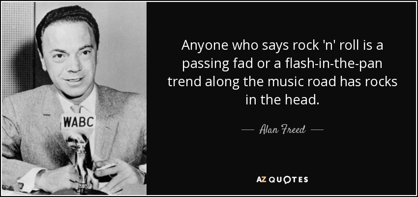 Anyone who says rock 'n' roll is a passing fad or a flash-in-the-pan trend along the music road has rocks in the head. - Alan Freed