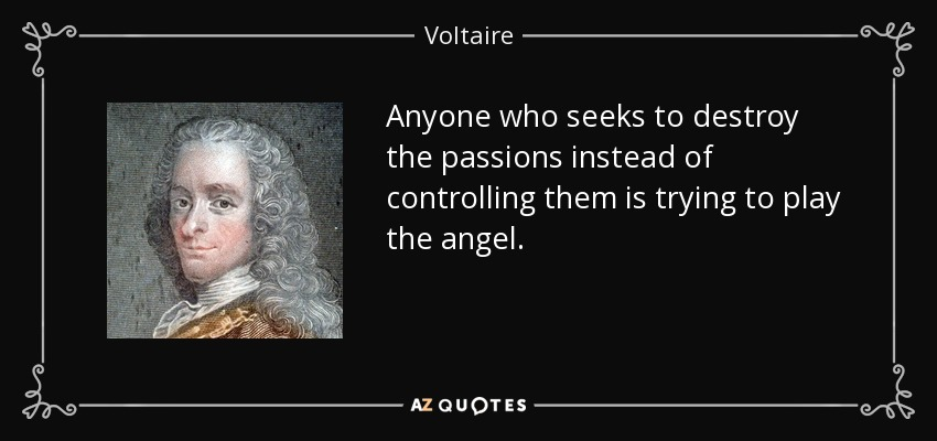 Anyone who seeks to destroy the passions instead of controlling them is trying to play the angel. - Voltaire