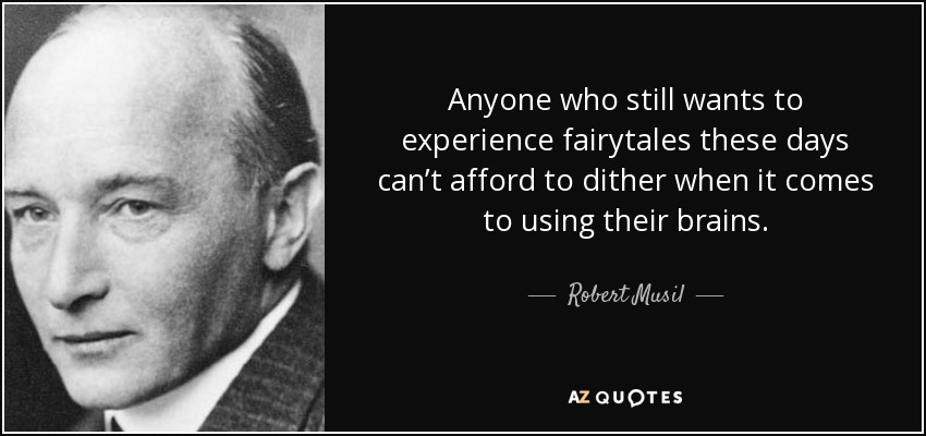 Anyone who still wants to experience fairytales these days can't afford to dither when it comes to using their brains. - Robert Musil