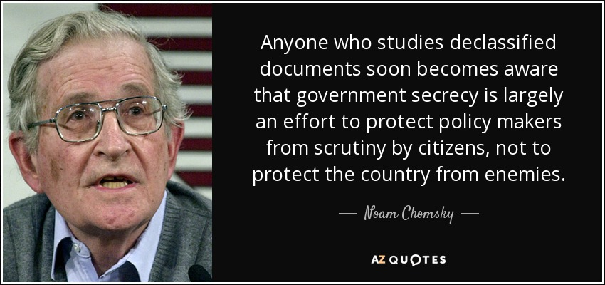 Anyone who studies declassified documents soon becomes aware that government secrecy is largely an effort to protect policy makers from scrutiny by citizens, not to protect the country from enemies. - Noam Chomsky