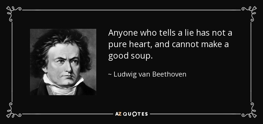 Anyone who tells a lie has not a pure heart, and cannot make a good soup. - Ludwig van Beethoven