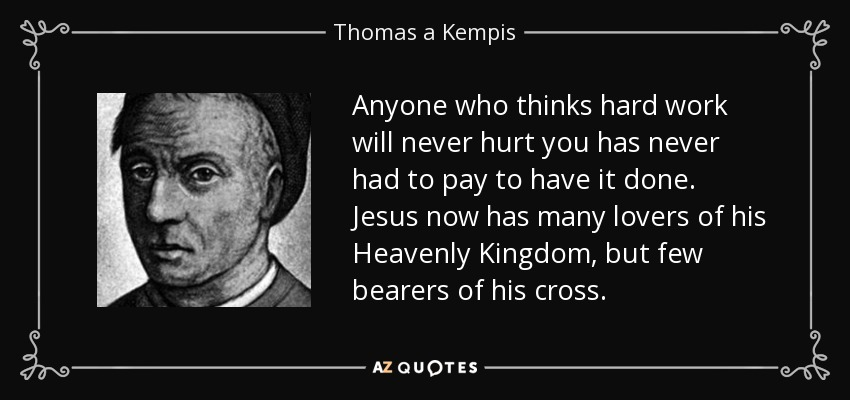 Anyone who thinks hard work will never hurt you has never had to pay to have it done. Jesus now has many lovers of his Heavenly Kingdom, but few bearers of his cross. - Thomas a Kempis