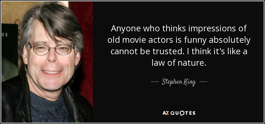 Anyone who thinks impressions of old movie actors is funny absolutely cannot be trusted. I think it's like a law of nature. - Stephen King